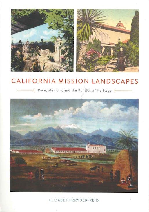"Elizabeth Kryder-Reid, ""California Mission Landscapes: Race, Memory, and the Politics of Heritage"", University of Minnesota Press, 2016."