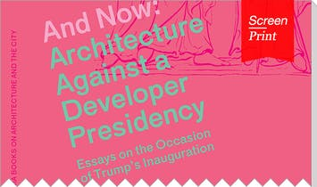 Screen/Print #52: Shela Sheikh Searches for New Political Vocabularies in 'And Now: Architecture Against a Developer Presidency'
