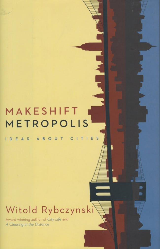 Design Mind: Witold Rybczynski - Makeshift Metropolis, 2010. Published by Scribner.
