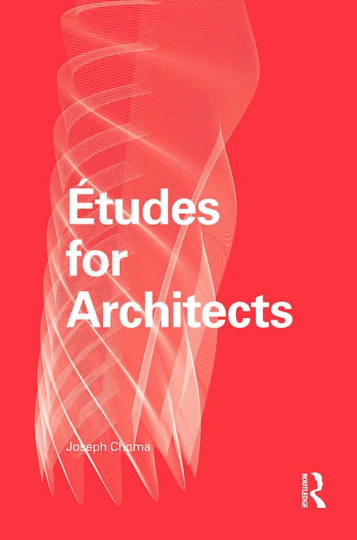 """Études for Architects"" by Joseph Choma, published by Routledge. Photo courtesy of Joseph Choma."