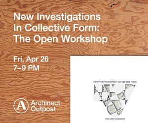Archinect Outpost launches 'In Collective Form: The Open Workshop', by Neeraj Bhatia