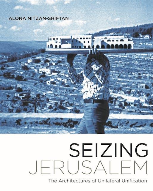 """Alona Nitzan-Shiftan, """"Seizing Jerusalem: The Architectures of Unilateral Unification"""", University of Minnesota Press, 2017."""