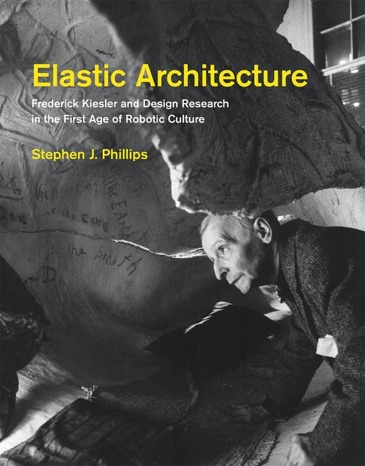 """Elastic Architecture Frederick Kiesler and Design Research in the First Age of Robotic Culture"" By Stephen J. Phillips. Image courtesy of MIT Press."