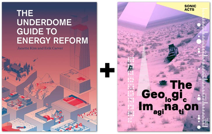 'The Underdome Guide to Energy Reform' and 'the Geologic Imagination.' Credit: the Princeton Architectural Review / Sonic Acts Press