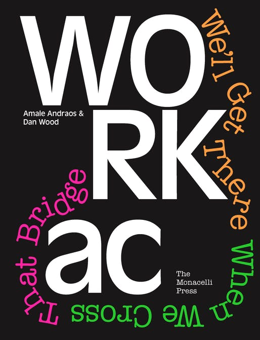 WORKac: We'll Get There When We Cross That Bridge by Amale Andraos and Dan Wood, published by The Monacelli Press, 2018. Image courtesy of The Monacelli Press.