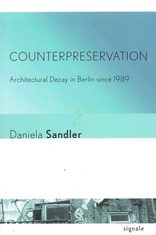 "Daniela Sandler, ""Counterpreservation: Architectural Decay in Berlin since 1989"", Cornell University Press, 2016."